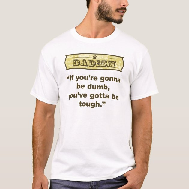 Dumb You're Be Dadism T Tough Gotta Shirt You If Gonna uOiTkPXZ