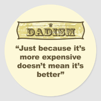 Dadism - Just because it's more expensive... Classic Round Sticker