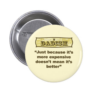 Dadism - Just because it's more expensive... Pinback Button