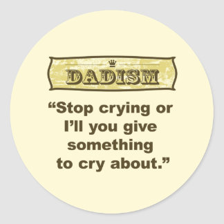 Dadism - Stop crying or I'll give you something... Classic Round Sticker