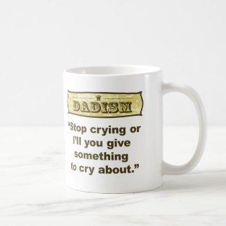 Dadism - Stop crying or I'll give you something... Coffee Mug
