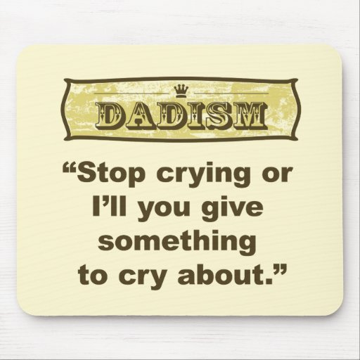 Dadism - Stop crying or I'll give you something... Mouse Pad