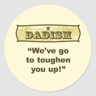 Dadism - We've got to toughen you up! Classic Round Sticker