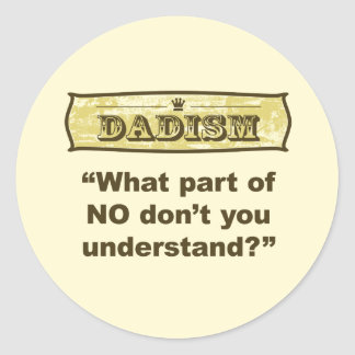 Dadism - What part of NO don't you understand? Classic Round Sticker