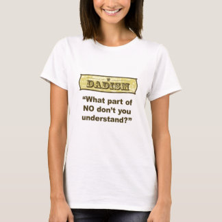 Dadism - What part of NO don't you understand? T-Shirt