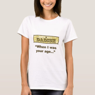 Dadism - When I was your age... T-Shirt