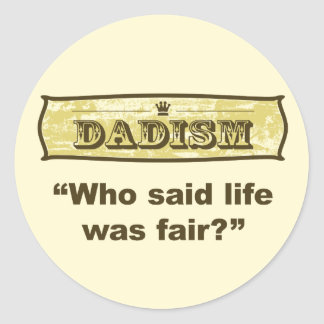 Dadism - Who said life was fair? Classic Round Sticker