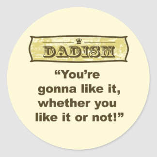 Dadism - You're gonna like it, whether you like it Classic Round Sticker