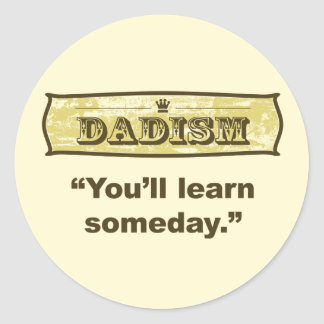 Dadism - you'll learn someday classic round sticker