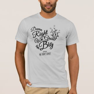 Damn Right We Grow 'em Big! T-Shirt