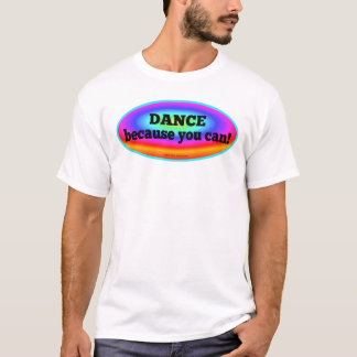 Dance Because You Can Colorful Dance Shirt