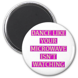 Dance Like Your Microwave Isn't Watching Magnet