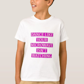 Dance Like Your Microwave Isn't Watching T-Shirt