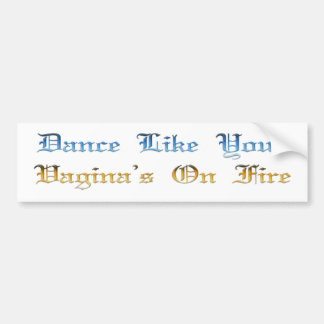 Dance Like Your Vagina's On Fire Bumper Sticker