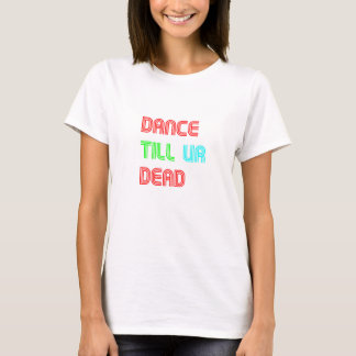 DANCE TILL UR DEAD T-Shirt