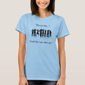 """Dancing People, """"Party On..."""", """"Until the Cops ... T-Shirt"""