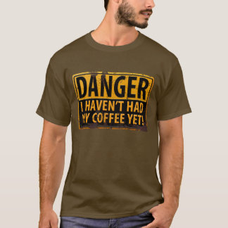 """""""DANGER, I Haven't Had My Coffee Yet!"""" T-shirt"""