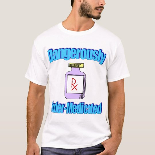 Dangerously Under-Medicated T-Shirt
