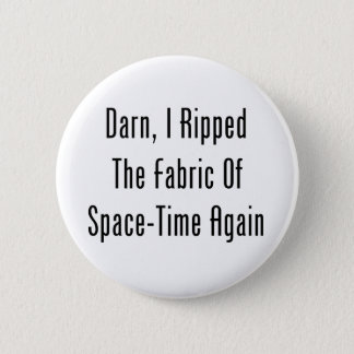 Darn, I Ripped The Fabric Of Space-Time Again Pinback Button
