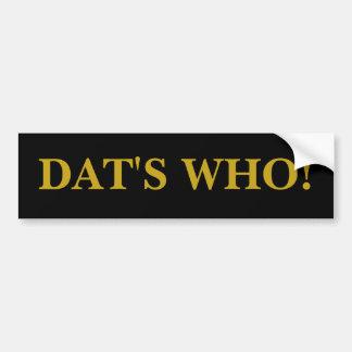 DAT'S WHO! CAR BUMPER STICKER