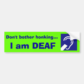 Deaf, I am DEAF, Don't bother honking... Bumper Sticker