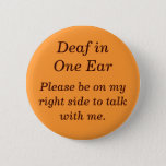 """Deaf in your Left Ear Button<br><div class=""""desc"""">Conversation is so much easier,  when the other individual is positioned alongside your hearing ear. This button provides a gentle reminder,  which might cut out all those times when people think they&#39;ve been ignored.</div>"""