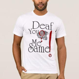deaf YOU? me SAME! T-Shirt