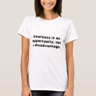 Deafness is an opportunity, not a disadvantage. T-Shirt