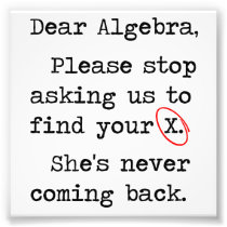 Dear Algebra Please Stop Asking Us To Find Your X Photo Print