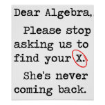 Dear Algebra Please Stop Asking Us To Find Your X Posters