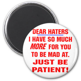 Dear Haters I Have So Much More For You To Be Mad Magnet