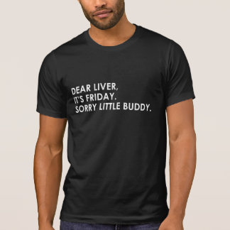 DEAR LIVER, IT'S FRIDAY. SORRY LITTLE BUDDY T-Shirt