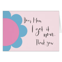 Dear Mom I get it now - Mother's Day - Thank you