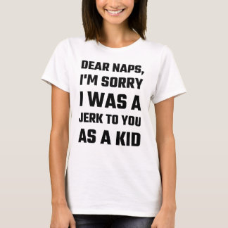Dear Naps, I'm Sorry I Was A Jerk To You As A Kid T-Shirt