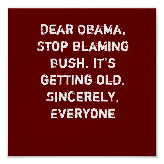 Dear Obama, Stop blaming Bush. It's getting old... Poster