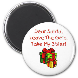 Dear Santa Leave The Gifts Take My Sister Magnets