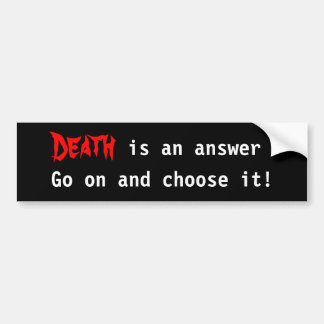 Death is an answer go on and choose it! bumper sticker