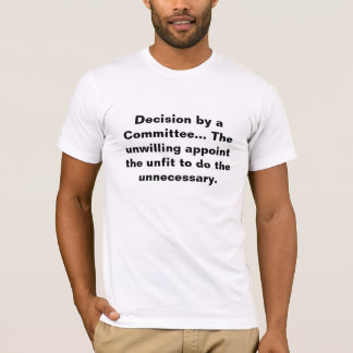 Decision by a Committee... The unwilling appoint t T-Shirt