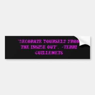 """Decorate yourself from the inside out"".  ~Terr... Car Bumper Sticker"