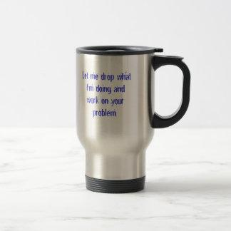 Déjeme caer lo que estoy haciendo y trabajo en su  tazas de café