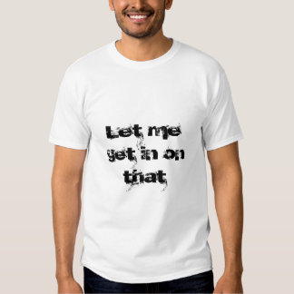 Déjeme conseguir adentro en eso camisas