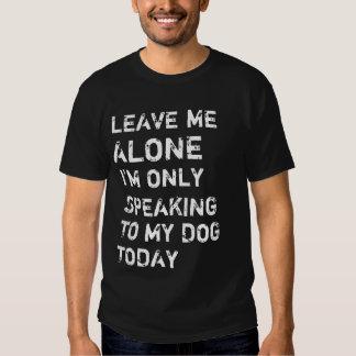 Déjeme me solo están hablando solamente a mi perro camisas