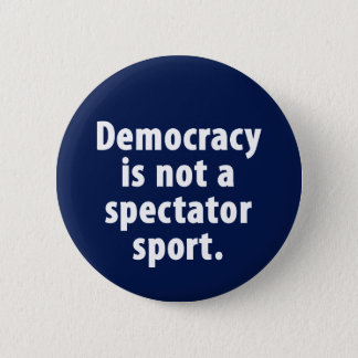 Democracy is not a spectator sport Button