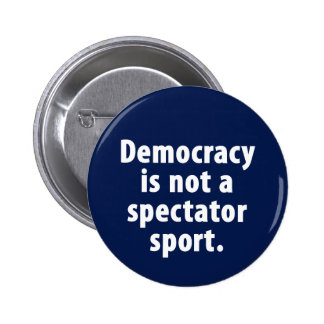 Democracy is not a spectator sport Button