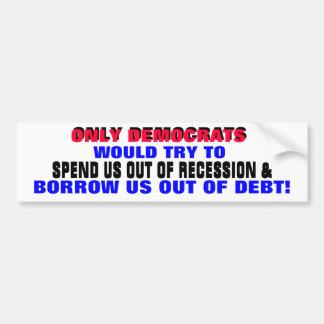 DEMOCRATS SPENDING / BORROWING US OUT OF DEBT?? CAR BUMPER STICKER