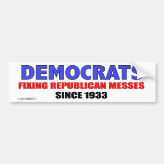 Dems...Fixing Republican Messes Since 1933 Bumper Sticker