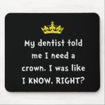 "Dentist Crown Mouse Pad<br><div class=""desc"">Princesses,  queens,  bosses and royalty can relate. My dentist told me I need a crown. I was like I KNOW,  RIGHT? Check out this funny custom design on tees,  shirts,  mugs,  pajamas,  gifts and apparel.</div>"