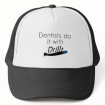 Dentists Do it with drills Trucker Hat