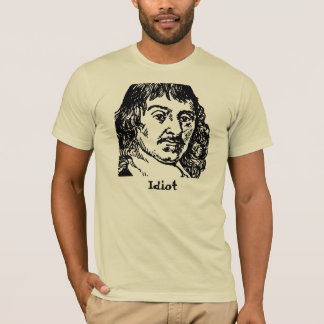 Descartes Was An Idiot T-Shirt