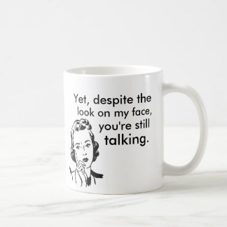 Despite the look on my face you're still talking coffee mug